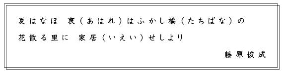 夏はなほ 哀(あはれ)はふかし橘(たちばな)の 花散る里に 家居(いえい)せしより 藤原俊成