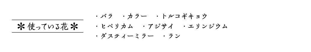 ・バラ ・カラー ・トルコギキョウ ・ヒペリカム ・アジサイ ・エリンジウム ・ダスティーミラー ・ラン