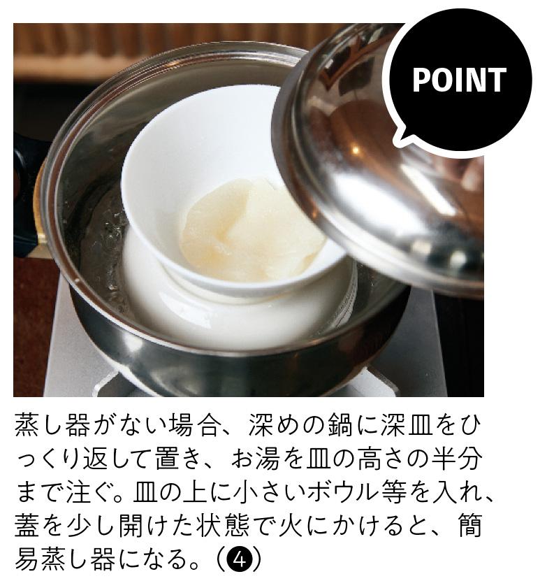 蒸し器がない場合、深めの鍋に深皿をひっくり返して置き、お湯を皿の高さの半分まで注ぐ。皿の上に小さいボウル等を入れ、蓋を少し開けた状態で火にかけると、簡易蒸し器になる。(❹)