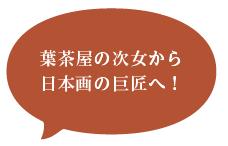 葉茶屋の次女から 日本画の巨匠へ!
